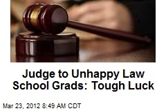 Judge to Unhappy Law School Grads: Tough Luck