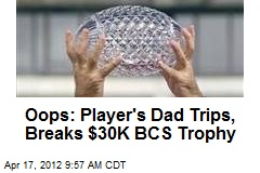 Oops: Player's Dad Trips, Breaks $30K BCS Trophy