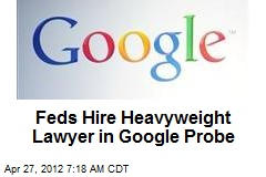 Feds Hire Heavyweight Lawyer in Google Probe