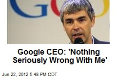 Google CEO: 'Nothing Seriously Wrong' With Me