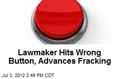 Lawmaker Hits Wrong Button, Advances Fracking