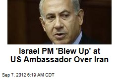 Israel PM 'Blew Up' at US Ambassador Over Iran