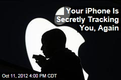 Your iPhone Is Secretly Tracking You, Again