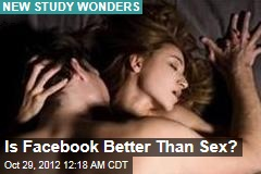 Is Facebook Better Than Sex?