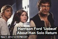 Harrison Ford 'Upbeat' About Han Solo Return