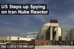 US Steps up Spying on Iran Nuke Reactor