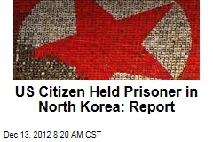 US Citizen Held Prisoner in North Korea: Report