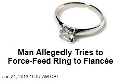 Man Allegedly Tries to Force-Feed Ring to Fiancée