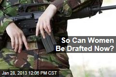 So Can Women Be Drafted Now?