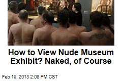 How to View Nude Museum Exhibit? Naked, of Course