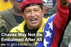 Chavez May Not Be Embalmed After All