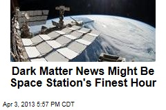 Dark Matter News Might Be Space Station's Finest Hour