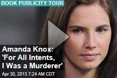 Amanda Knox: 'For All Intents, I Was a Murderer'