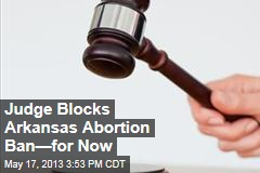 Judge Blocks Ark. Abortion Ban—For Now