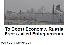 To Boost Economy, Russia Frees Jailed Entrepreneurs