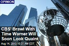 CBS' Brawl With Time Warner Will Soon Look Quaint