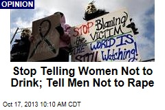 Stop Telling Women Not to Drink; Tell Men Not to Rape
