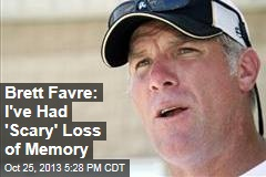 Brett Favre: I've Had 'Scary' Loss of 'Memory