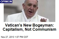 Vatican's New Bogeyman: Capitalism, Not Communism