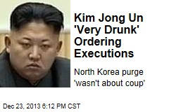 North Korea's Leader Was 'Very Drunk' Ordering Executions
