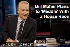 Bill Maher Plans to 'Meddle' With a House Race