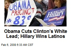 Obama Cuts Clinton's White Lead; Hillary Wins Latinos
