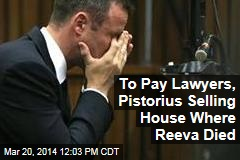 To Pay Lawyers, Pistorius Selling House Where Reeva Died
