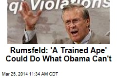 Rumsfeld: 'A Trained Ape' Could Do What Obama Can't