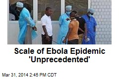 Scale of Ebola Epidemic 'Unprecedented'