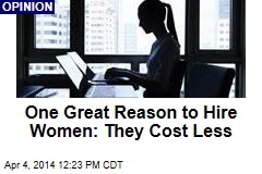 One Great Reason to Hire Women: They Cost Less