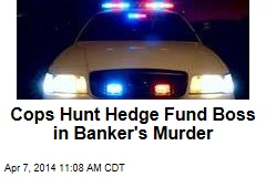 Cops Hunt Hedge Fund Boss in Banker's Murder