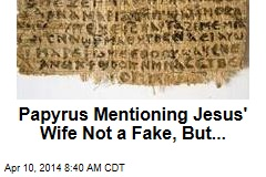 Papyrus Mentioning Jesus' Wife Not a Fake, But...