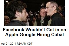 Facebook Wouldn't Get in on Apple-Google Hiring Cabal