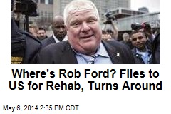 Where's Rob Ford? Flies to US for Rehab, Turns Around