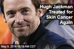 Hugh Jackman Treated for Skin Cancer Again