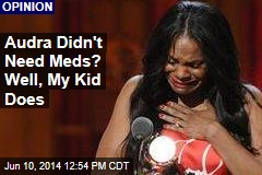 Audra Didn't Need Meds? Well, My Kid Does