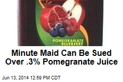 Minute Maid Can Be Sued Over .3% Pomegranate Juice