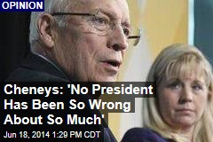 Cheneys: 'No President Has Been So Wrong About So Much'