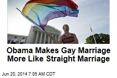 Obama Makes Gay Marriage More Like Straight Marriage