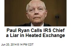 Paul Ryan Calls IRS Chief a Liar in Heated Exchange