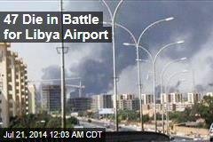 47 Die in Battle for Libya Airport