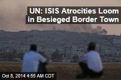 UN: ISIS Atrocities Loom in Besieged Border Town