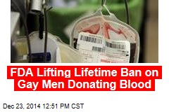 FDA Lifting Lifetime Ban on Gay Men Donating Blood
