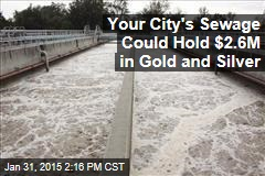 Your City's Sewage Could Hold $2.6M in Gold and Silver