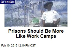 Prisons Should Be More Like Work Camps