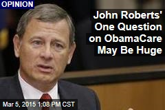 John Roberts' One Question on ObamaCare May Be Huge