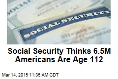 Social Security Thinks 6.5M Americans Are Age 112