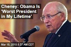 Cheney: Obama Is 'Worst President in My Lifetime'