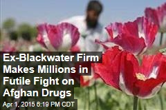 Ex-Blackwater Firm Makes Millions in Futile Fight on Afghan Drugs