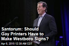 Santorum: Should Gay Printers Have to Make Westboro Signs?